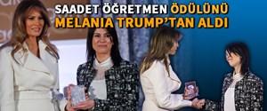 Saadet Öğretmen ödülünü Melania Trump'tan aldı